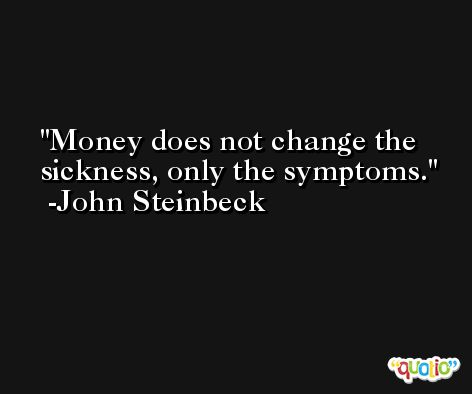 Money does not change the sickness, only the symptoms. -John Steinbeck