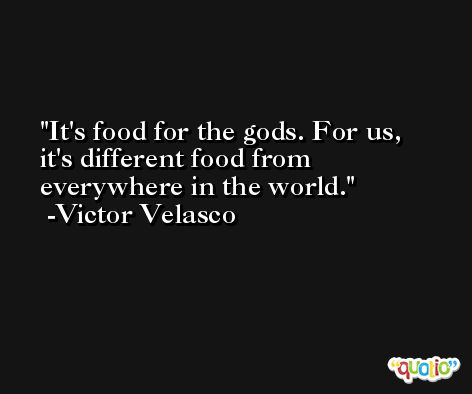 It's food for the gods. For us, it's different food from everywhere in the world. -Victor Velasco
