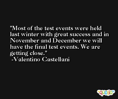 Most of the test events were held last winter with great success and in November and December we will have the final test events. We are getting close. -Valentino Castellani