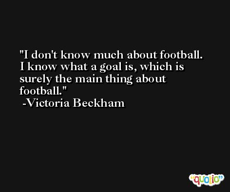 I don't know much about football. I know what a goal is, which is surely the main thing about football. -Victoria Beckham