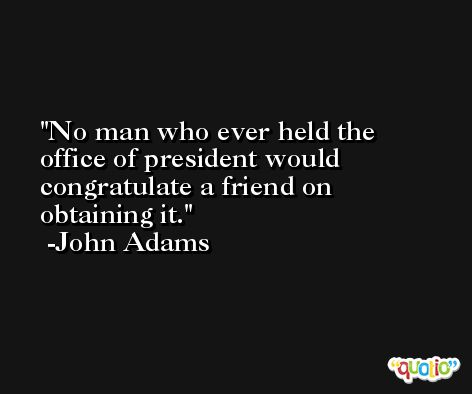 No man who ever held the office of president would congratulate a friend on obtaining it. -John Adams