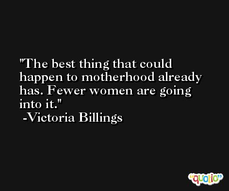 The best thing that could happen to motherhood already has. Fewer women are going into it. -Victoria Billings