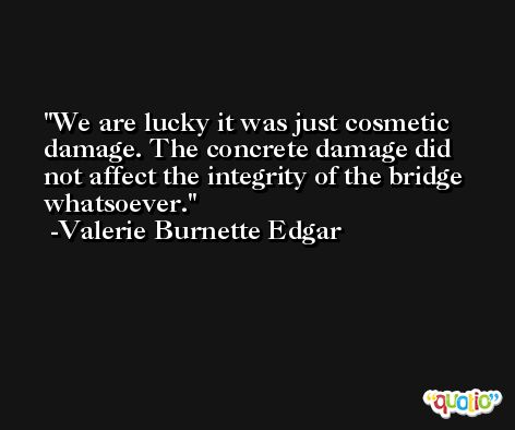 We are lucky it was just cosmetic damage. The concrete damage did not affect the integrity of the bridge whatsoever. -Valerie Burnette Edgar