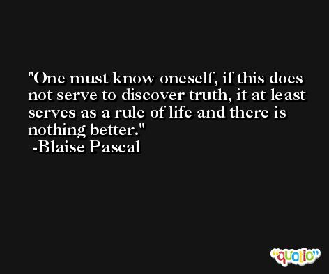 One must know oneself, if this does not serve to discover truth, it at least serves as a rule of life and there is nothing better. -Blaise Pascal