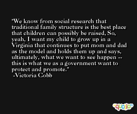 We know from social research that traditional family structure is the best place that children can possibly be raised, So, yeah, I want my child to grow up in a Virginia that continues to put mom and dad as the model and holds them up and says, ultimately, what we want to see happen -- this is what we as a government want to protect and promote. -Victoria Cobb