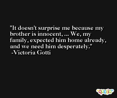 It doesn't surprise me because my brother is innocent, ... We, my family, expected him home already, and we need him desperately. -Victoria Gotti