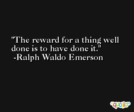 The reward for a thing well done is to have done it. -Ralph Waldo Emerson