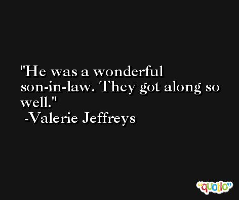 He was a wonderful son-in-law. They got along so well. -Valerie Jeffreys