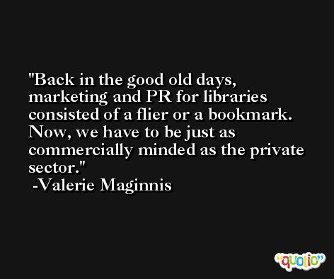 Back in the good old days, marketing and PR for libraries consisted of a flier or a bookmark. Now, we have to be just as commercially minded as the private sector. -Valerie Maginnis