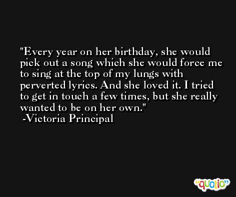 Every year on her birthday, she would pick out a song which she would force me to sing at the top of my lungs with perverted lyrics. And she loved it. I tried to get in touch a few times, but she really wanted to be on her own. -Victoria Principal