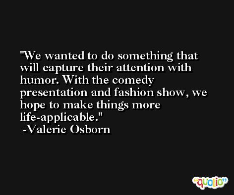 We wanted to do something that will capture their attention with humor. With the comedy presentation and fashion show, we hope to make things more life-applicable. -Valerie Osborn