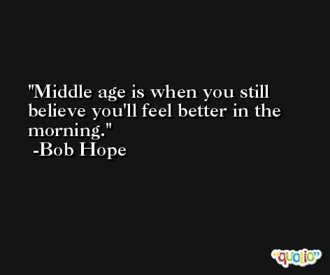 Middle age is when you still believe you'll feel better in the morning. -Bob Hope