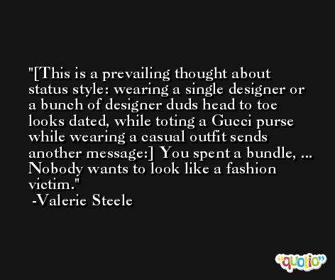 [This is a prevailing thought about status style: wearing a single designer or a bunch of designer duds head to toe looks dated, while toting a Gucci purse while wearing a casual outfit sends another message:] You spent a bundle, ... Nobody wants to look like a fashion victim. -Valerie Steele