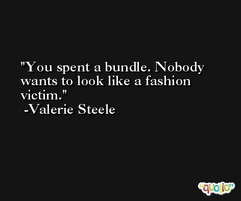 You spent a bundle. Nobody wants to look like a fashion victim. -Valerie Steele