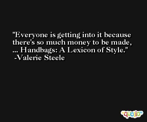 Everyone is getting into it because there's so much money to be made, ... Handbags: A Lexicon of Style. -Valerie Steele