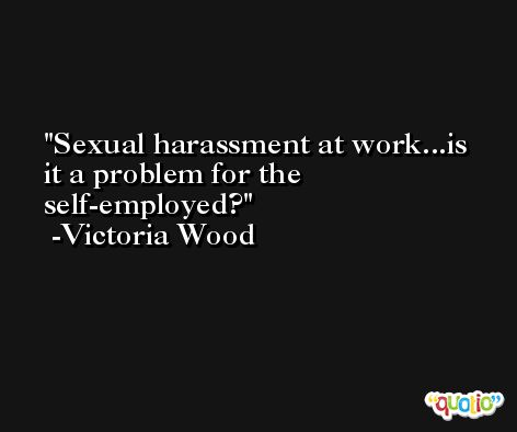 Sexual harassment at work...is it a problem for the self-employed? -Victoria Wood