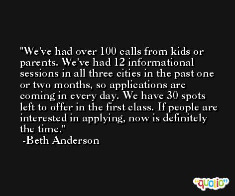 We've had over 100 calls from kids or parents. We've had 12 informational sessions in all three cities in the past one or two months, so applications are coming in every day. We have 30 spots left to offer in the first class. If people are interested in applying, now is definitely the time. -Beth Anderson
