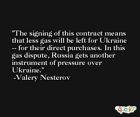 The signing of this contract means that less gas will be left for Ukraine -- for their direct purchases. In this gas dispute, Russia gets another instrument of pressure over Ukraine. -Valery Nesterov