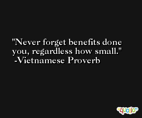 Never forget benefits done you, regardless how small. -Vietnamese Proverb
