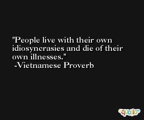 People live with their own idiosyncrasies and die of their own illnesses. -Vietnamese Proverb