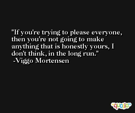 If you're trying to please everyone, then you're not going to make anything that is honestly yours, I don't think, in the long run. -Viggo Mortensen