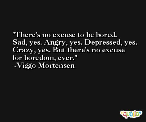 There's no excuse to be bored. Sad, yes. Angry, yes. Depressed, yes. Crazy, yes. But there's no excuse for boredom, ever. -Viggo Mortensen