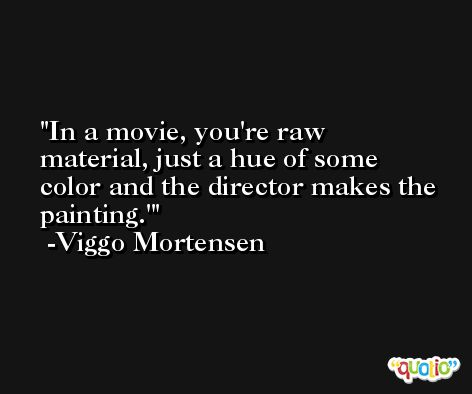 In a movie, you're raw material, just a hue of some color and the director makes the painting.' -Viggo Mortensen