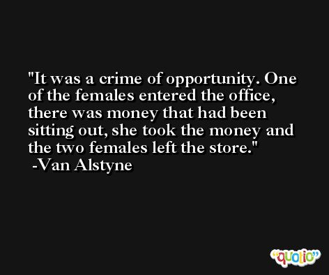 It was a crime of opportunity. One of the females entered the office, there was money that had been sitting out, she took the money and the two females left the store. -Van Alstyne
