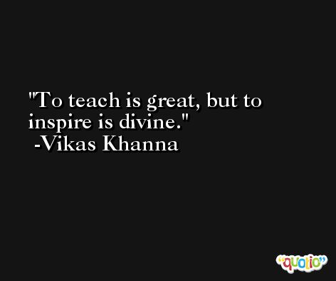 To teach is great, but to inspire is divine. -Vikas Khanna