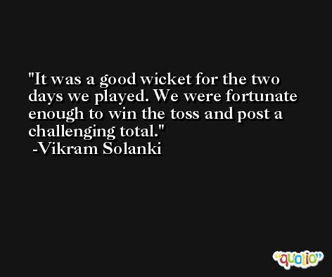 It was a good wicket for the two days we played. We were fortunate enough to win the toss and post a challenging total. -Vikram Solanki