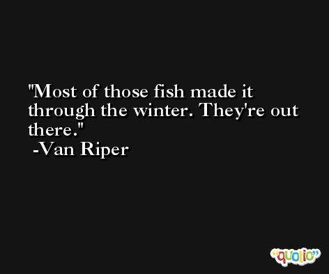 Most of those fish made it through the winter. They're out there. -Van Riper