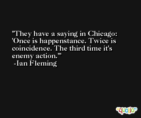 They have a saying in Chicago: 'Once is happenstance. Twice is coincidence. The third time it's enemy action.' -Ian Fleming