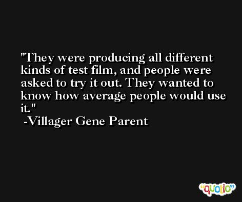 They were producing all different kinds of test film, and people were asked to try it out. They wanted to know how average people would use it. -Villager Gene Parent
