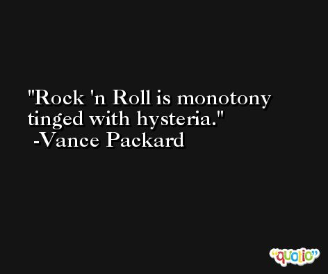 Rock 'n Roll is monotony tinged with hysteria. -Vance Packard