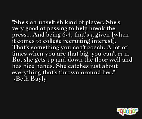 She's an unselfish kind of player. She's very good at passing to help break the press... And being 6-4, that's a given [when it comes to college recruiting interest]. That's something you can't coach. A lot of times when you are that big, you can't run. But she gets up and down the floor well and has nice hands. She catches just about everything that's thrown around her. -Beth Bayly