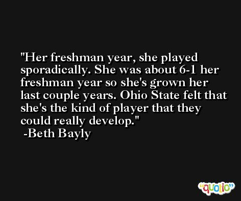 Her freshman year, she played sporadically. She was about 6-1 her freshman year so she's grown her last couple years. Ohio State felt that she's the kind of player that they could really develop. -Beth Bayly
