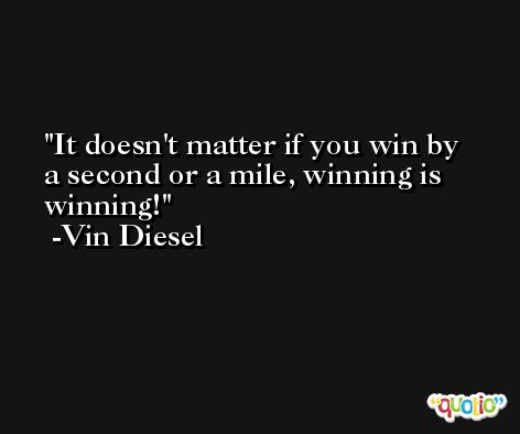 It doesn't matter if you win by a second or a mile, winning is winning! -Vin Diesel