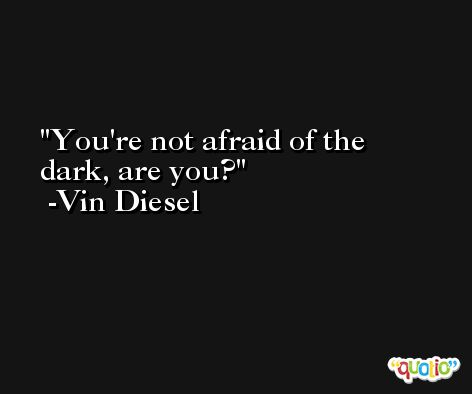 You're not afraid of the dark, are you? -Vin Diesel
