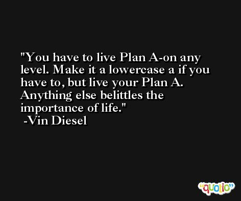 You have to live Plan A-on any level. Make it a lowercase a if you have to, but live your Plan A. Anything else belittles the importance of life. -Vin Diesel