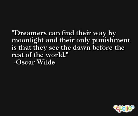 Dreamers can find their way by moonlight and their only punishment is that they see the dawn before the rest of the world. -Oscar Wilde