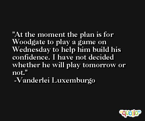 At the moment the plan is for Woodgate to play a game on Wednesday to help him build his confidence. I have not decided whether he will play tomorrow or not. -Vanderlei Luxemburgo