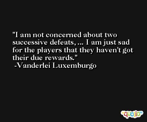 I am not concerned about two successive defeats, ... I am just sad for the players that they haven't got their due rewards. -Vanderlei Luxemburgo
