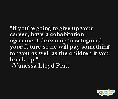If you're going to give up your career, have a cohabitation agreement drawn up to safeguard your future so he will pay something for you as well as the children if you break up. -Vanessa Lloyd Platt