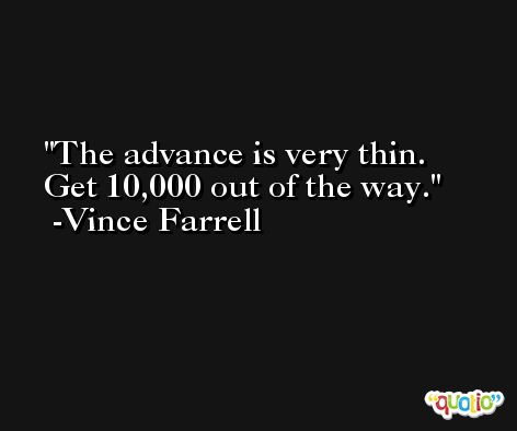 The advance is very thin. Get 10,000 out of the way. -Vince Farrell