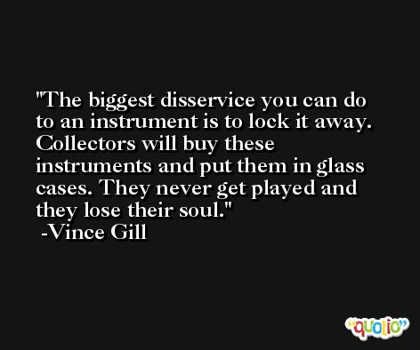 The biggest disservice you can do to an instrument is to lock it away. Collectors will buy these instruments and put them in glass cases. They never get played and they lose their soul. -Vince Gill