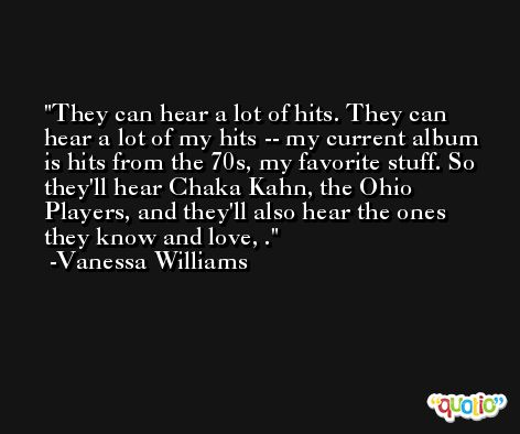 They can hear a lot of hits. They can hear a lot of my hits -- my current album is hits from the 70s, my favorite stuff. So they'll hear Chaka Kahn, the Ohio Players, and they'll also hear the ones they know and love, . -Vanessa Williams