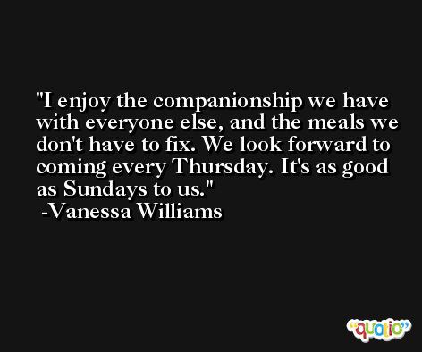 I enjoy the companionship we have with everyone else, and the meals we don't have to fix. We look forward to coming every Thursday. It's as good as Sundays to us. -Vanessa Williams
