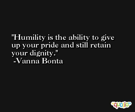 Humility is the ability to give up your pride and still retain your dignity. -Vanna Bonta