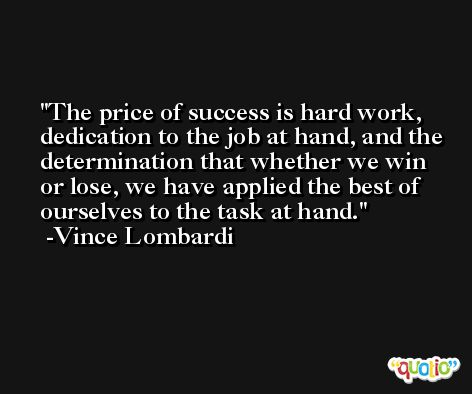 The price of success is hard work, dedication to the job at hand, and the determination that whether we win or lose, we have applied the best of ourselves to the task at hand. -Vince Lombardi