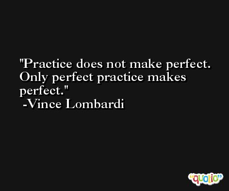 Practice does not make perfect. Only perfect practice makes perfect. -Vince Lombardi